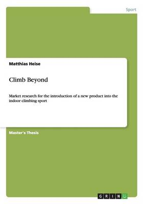 Climb Beyond. Market Research for the Introduction of a New Product Into the Indoor Climbing Sport (Paperback)