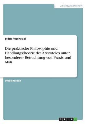 Die Praktische Philosophie Und Handlungstheorie Des Aristoteles Unter Besonderer Betrachtung Von Praxis Und Ma (Paperback)