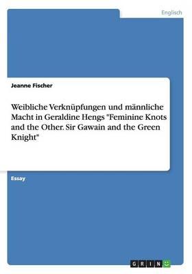 Weibliche Verkn pfungen Und M nnliche Macht in Geraldine Hengs Feminine Knots and the Other. Sir Gawain and the Green Knight (Paperback)