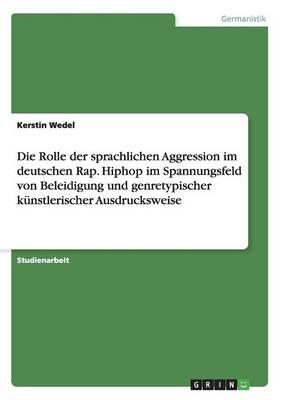 Die Rolle Der Sprachlichen Aggression Im Deutschen Rap. Hiphop Im Spannungsfeld Von Beleidigung Und Genretypischer K nstlerischer Ausdrucksweise (Paperback)