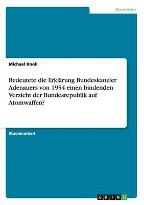 Bedeutete Die Erkl rung Bundeskanzler Adenauers Von 1954 Einen Bindenden Verzicht Der Bundesrepublik Auf Atomwaffen? (Paperback)
