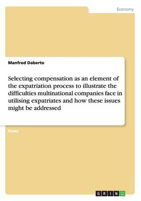 Selecting Compensation as an Element to Illustrate the Difficulties Multinational Companies Face in Utilising Expatriates (Paperback)