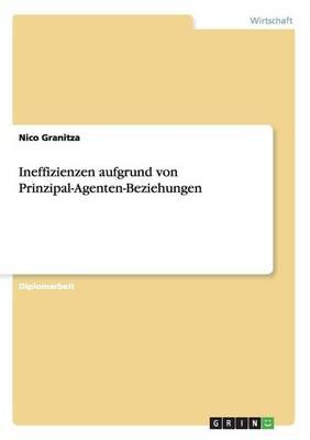 Ineffizienzen Aufgrund Von Prinzipal-Agenten-Beziehungen (Paperback)