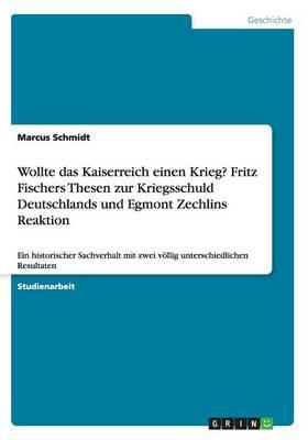 Wollte Das Kaiserreich Einen Krieg? Fritz Fischers Thesen Zur Kriegsschuld Deutschlands Und Egmont Zechlins Reaktion (Paperback)