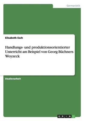 Handlungs- Und Produktionsorientierter Unterricht Am Beispiel Von Georg Buchners Woyzeck (Paperback)