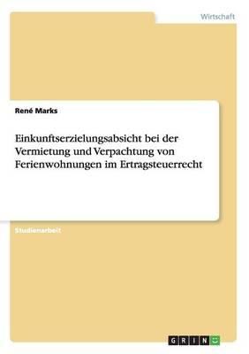 Einkunftserzielungsabsicht Bei Der Vermietung Und Verpachtung Von Ferienwohnungen Im Ertragsteuerrecht (Paperback)