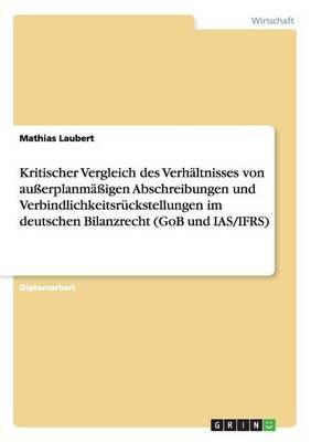 Kritischer Vergleich Des Verhaltnisses Von Ausserplanmassigen Abschreibungen Und Verbindlichkeitsruckstellungen Im Deutschen Bilanzrecht (Gob Und IAS (Paperback)