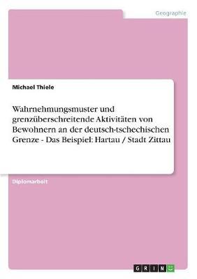Wahrnehmungsmuster Und Grenzuberschreitende Aktivitaten Von Bewohnern an Der Deutsch-Tschechischen Grenze - Das Beispiel: Hartau / Stadt Zittau (Paperback)