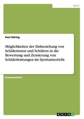 Moeglichkeiten der Einbeziehung von Schulerinnen und Schulern in die Bewertung und Zensierung von Schulerleistungen im Sportunterricht (Paperback)
