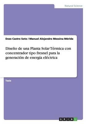 Diseno de Una Planta Solar Termica Con Concentrador Tipo Fresnel Para La Generacion de Energia Electrica (Paperback)