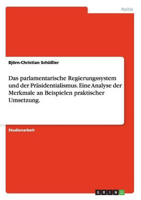 Das Parlamentarische Regierungssystem Und Der Prasidentialismus. Eine Analyse Der Merkmale an Beispielen Praktischer Umsetzung. (Paperback)