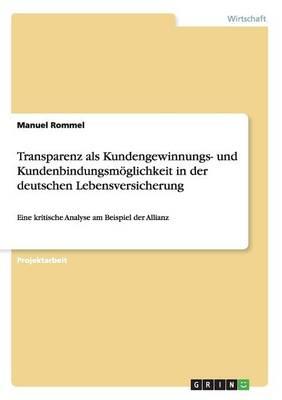 Transparenz ALS Kundengewinnungs- Und Kundenbindungsmoglichkeit in Der Deutschen Lebensversicherung (Paperback)