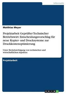 Projektarbeit Geprufter Technischer Betriebswirt: Entscheidungsvorschlag Fur Neue Kopier- Und Drucksysteme Zur Druckkostenoptimierung (Paperback)
