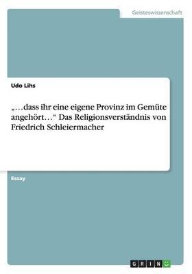 """.."""".Dass Ihr Eine Eigene Provinz Im Gemute Angehoert..."""" Das Religionsverstandnis Von Friedrich Schleiermacher (Paperback)"""
