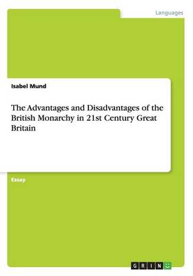 The Advantages and Disadvantages of the British Monarchy in 21st Century Great Britain (Paperback)
