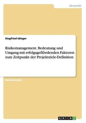 Risikomanagement. Bedeutung Und Umgang Mit Erfolgsgefahrdenden Faktoren Zum Zeitpunkt Der Projektziele-Definition (Paperback)