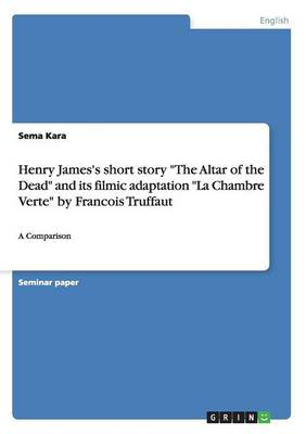 """Henry James's Short Story """"The Altar of the Dead"""" and Its Filmic Adaptation """"La Chambre Verte"""" by Francois Truffaut (Paperback)"""