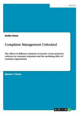 Complaint Management Unlocked. the Effects of Different Variations of Reactive Versus Proactive Webcare on Consumer Responses and the Mediating Effect of Customer Expectations (Paperback)