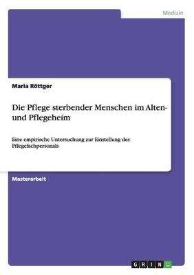 Die Pflege Sterbender Menschen Im Alten- Und Pflegeheim (Paperback)