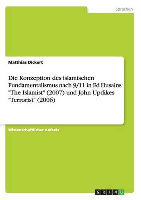 """Die Konzeption Des Islamischen Fundamentalismus Nach 9/11 in Ed Husains """"The Islamist"""" (2007) Und John Updikes """"Terrorist"""" (2006) (Paperback)"""