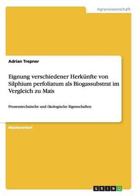 Eignung Verschiedener Herkunfte Von Silphium Perfoliatum ALS Biogassubstrat Im Vergleich Zu Mais (Paperback)