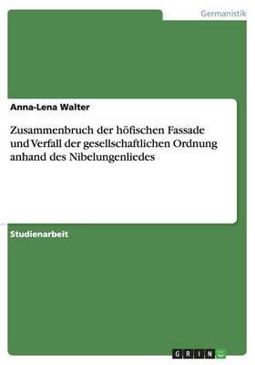 Zusammenbruch Der Hofischen Fassade Und Verfall Der Gesellschaftlichen Ordnung Anhand Des Nibelungenliedes (Paperback)