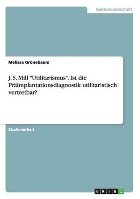 """J. S. Mill """"Utilitarismus."""" Ist Die Praimplantationsdiagnostik Utilitaristisch Vertretbar? (Paperback)"""