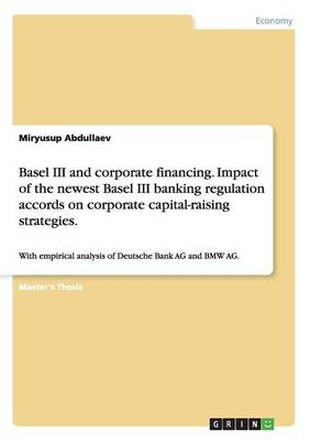 Basel III and Corporate Financing. Impact of the Newest Basel III Banking Regulation Accords on Corporate Capital-Raising Strategies. (Paperback)