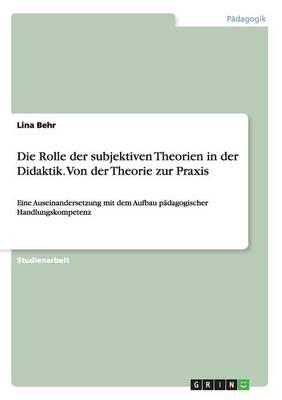Die Rolle Der Subjektiven Theorien in Der Didaktik. Von Der Theorie Zur Praxis (Paperback)