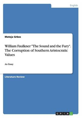 William Faulkner the Sound and the Fury. the Corruption of Southern Aristocratic Values (Paperback)