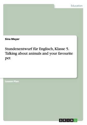 Stundenentwurf Fur Englisch, Klasse 5. Talking about Animals and Your Favourite Pet (Paperback)