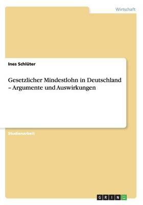 Gesetzlicher Mindestlohn in Deutschland - Argumente Und Auswirkungen (Paperback)