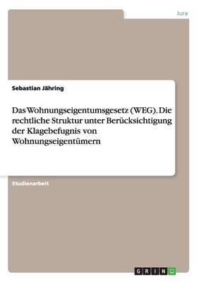 Das Wohnungseigentumsgesetz (Weg). Die Rechtliche Struktur Unter Berucksichtigung Der Klagebefugnis Von Wohnungseigentumern (Paperback)