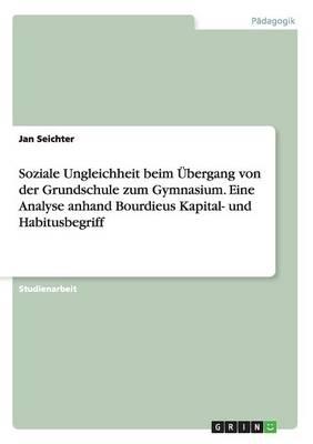Soziale Ungleichheit Beim Ubergang Von Der Grundschule Zum Gymnasium. Eine Analyse Anhand Bourdieus Kapital- Und Habitusbegriff (Paperback)
