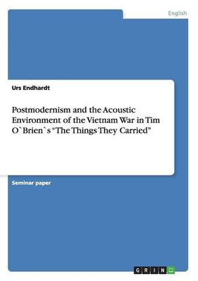 Postmodernism and the Acoustic Environment of the Vietnam War in Tim Obriens the Things They Carried (Paperback)