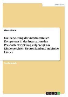 Die Bedeutung Der Interkulturellen Kompetenz in Der Internationalen Personalentwicklung Aufgezeigt Am Landervergleich Deutschland Und Arabische Lander (Paperback)