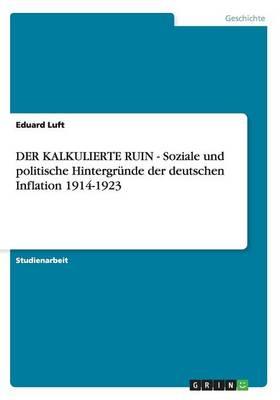 Der Kalkulierte Ruin - Soziale Und Politische Hintergrunde Der Deutschen Inflation 1914-1923 (Paperback)