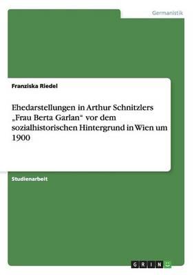 """Ehedarstellungen in Arthur Schnitzlers """"Frau Berta Garlan"""" VOR Dem Sozialhistorischen Hintergrund in Wien Um 1900 (Paperback)"""