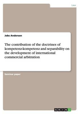 The Contribution of the Doctrines of Kompetenz-Kompetenz and Separability on the Development of International Commercial Arbitration (Paperback)