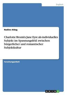 Charlotte Bront s Jane Eyre ALS Individuelles Subjekt Im Spannungsfeld Zwischen B rgerlicher Und Romantischer Subjektkultur (Paperback)