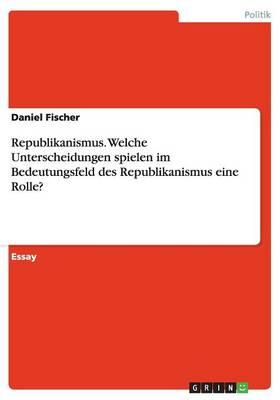Republikanismus. Welche Unterscheidungen Spielen Im Bedeutungsfeld Des Republikanismus Eine Rolle? (Paperback)