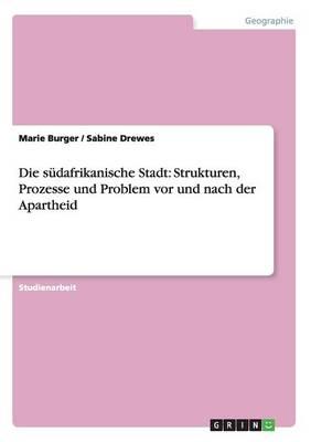 Die Sudafrikanische Stadt: Strukturen, Prozesse Und Problem VOR Und Nach Der Apartheid (Paperback)