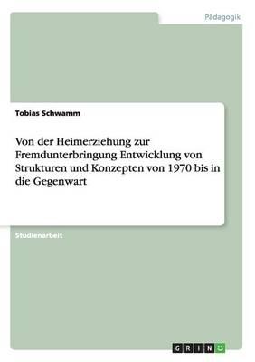 Von Der Heimerziehung Zur Fremdunterbringung Entwicklung Von Strukturen Und Konzepten Von 1970 Bis in Die Gegenwart (Paperback)