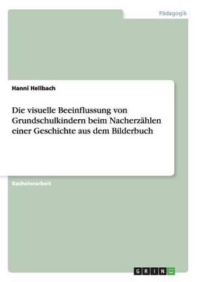 Die Visuelle Beeinflussung Von Grundschulkindern Beim Nacherzahlen Einer Geschichte Aus Dem Bilderbuch (Paperback)