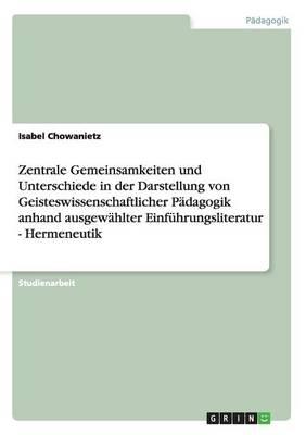 Zentrale Gemeinsamkeiten Und Unterschiede in Der Darstellung Von Geisteswissenschaftlicher Padagogik Anhand Ausgewahlter Einfuhrungsliteratur - Hermeneutik (Paperback)