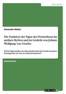 Die Funktion Der Figur Des Prometheus Im Antiken Mythos Und Im Gedicht Von Johann Wolfgang Von Goethe (Paperback)