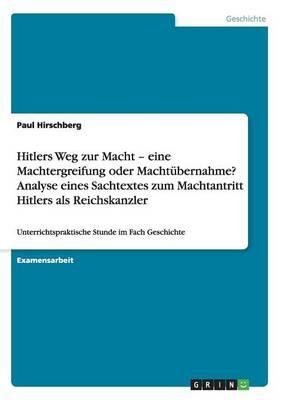 Hitlers Weg Zur Macht - Eine Machtergreifung Oder Machtubernahme? Analyse Eines Sachtextes Zum Machtantritt Hitlers ALS Reichskanzler (Paperback)