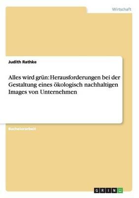Alles Wird Grun: Herausforderungen Bei Der Gestaltung Eines Okologisch Nachhaltigen Images Von Unternehmen (Paperback)