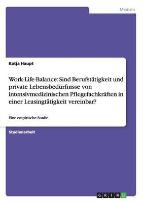 Work-Life-Balance: Sind Berufstatigkeit Und Private Lebensbedurfnisse Von Intensivmedizinischen Pflegefachkraften in Einer Leasingtatigkeit Vereinbar? (Paperback)