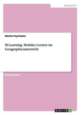 M-Learning. Mobiles Lernen Im Geographieunterricht (Paperback)